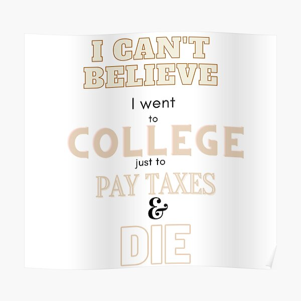 I can't believe I went to college just to pay taxes and die Poster