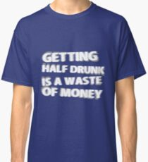 Getting Half Drunk is a Waste of Money Classic T-Shirt