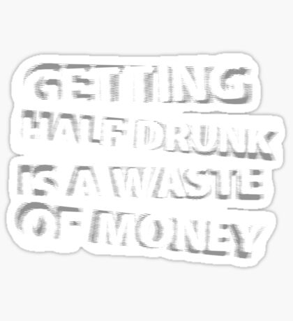 Getting Half Drunk is a Waste of Money Sticker