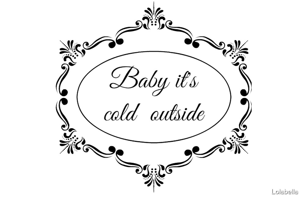 Baby it's cold outside by Lolabella