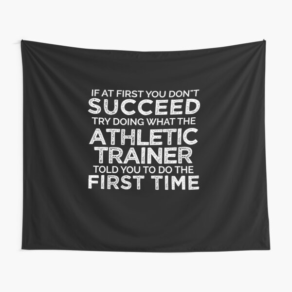 If At First You Do Not Succeed, Try Doing What The Athletic Trainer Told You To Do The First Time Tapestry