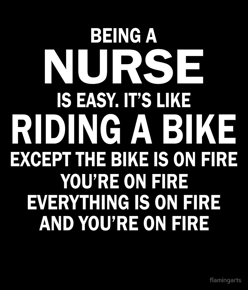 BEING A NURSE IS EASY.IT'S LIKE RIDING A BIKE EXCEPT THE BIKE IS ON FIRE YOU'RE ON FIRE EVERYTHING IS ON FIRE AND YOU'RE ON FIRE by flamingarts