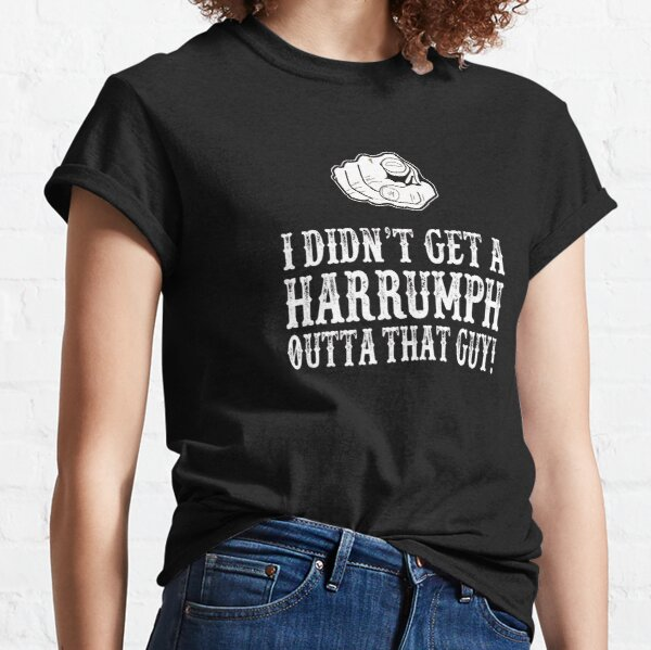 Blazing Saddles - I Didn t Get A Harrumph Out Of That Guy Classic T-Shirt