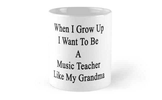When I Grow Up I Want To Be A Music Teacher Like My Grandma  by supernova23