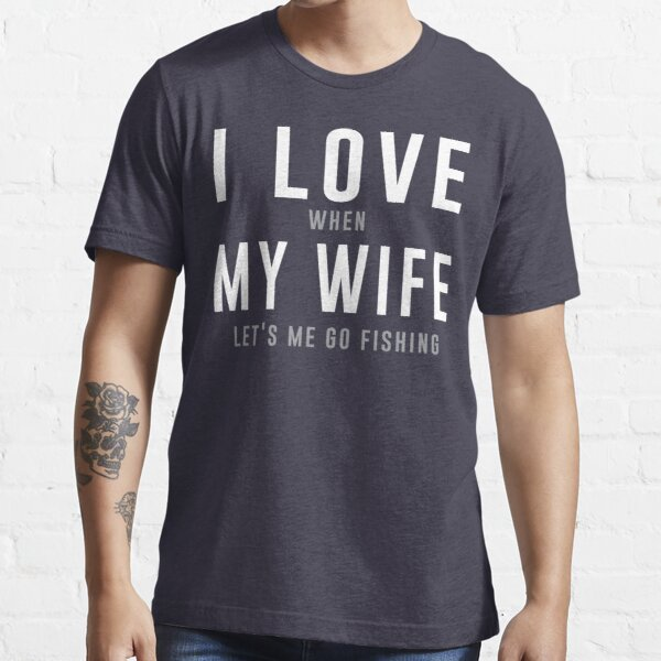 I love my wife when she lets me go fishing t-shirt Essential T-Shirt