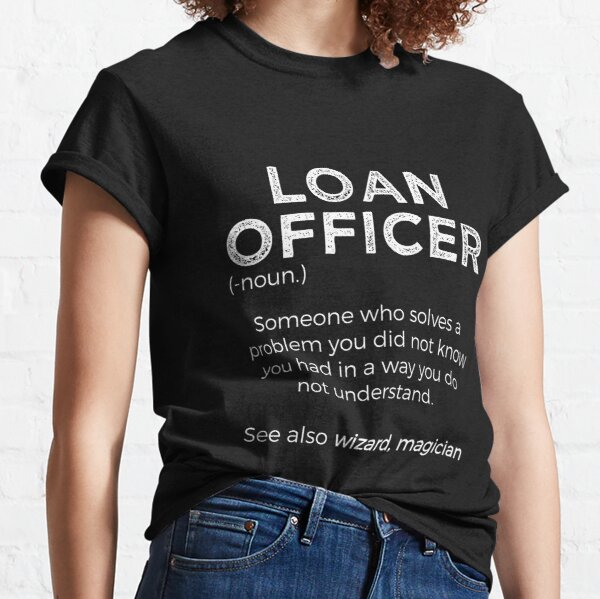 Loan Officer Definition Someone Who Solves Problems You Didn't Know You Had In A Way You Do Not Understand Classic T-Shirt