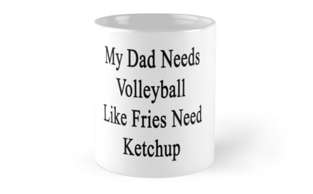 My Dad Needs Volleyball Like Fries Need Ketchup  by supernova23