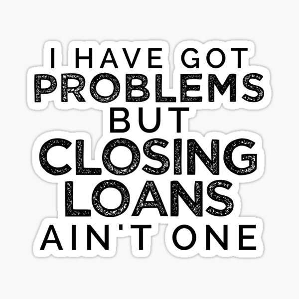 I Have Got Problems But Closing Loans Ain't One Sticker