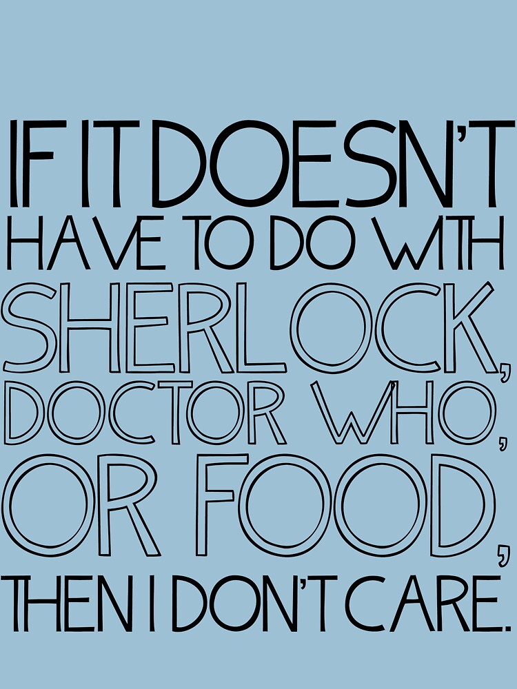 """If it doesn't have to do with Sherlock, Doctor Who or food then I don't care."" - Slogan T-Shirt 