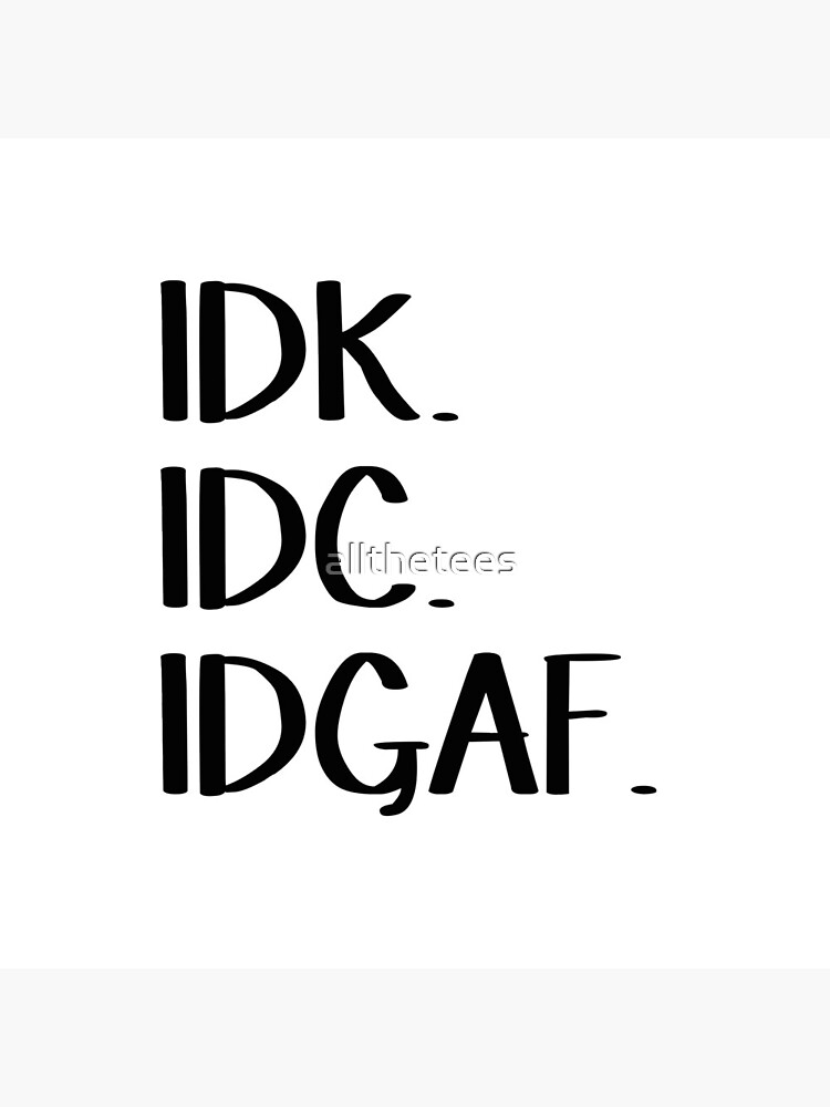 IDK IDC IDGAF by allthetees