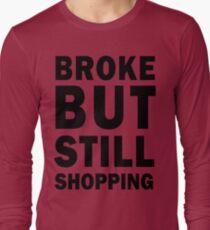 Broke but still shopping Long Sleeve T-Shirt