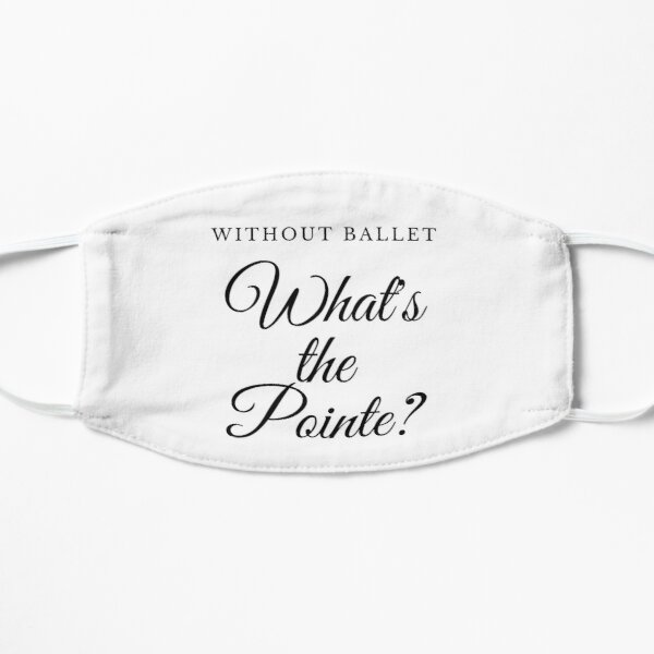 Without Ballet, What's The Pointe? Flat Mask