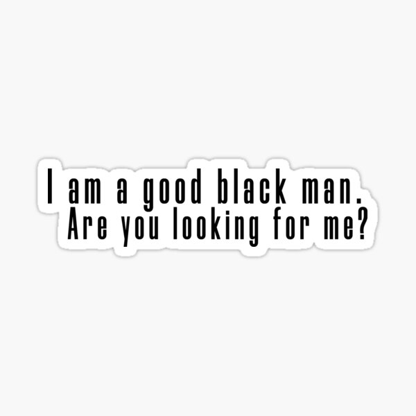 I am a good black man. Are you looking for me? Sticker