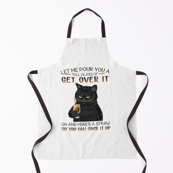 Let Me Pour You A Tall Glass Of Get Over It cute black cat Apron