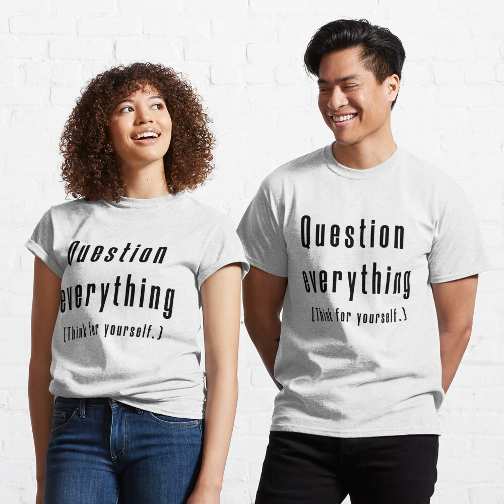 Question everything (Think for yourself.) Classic T-Shirt