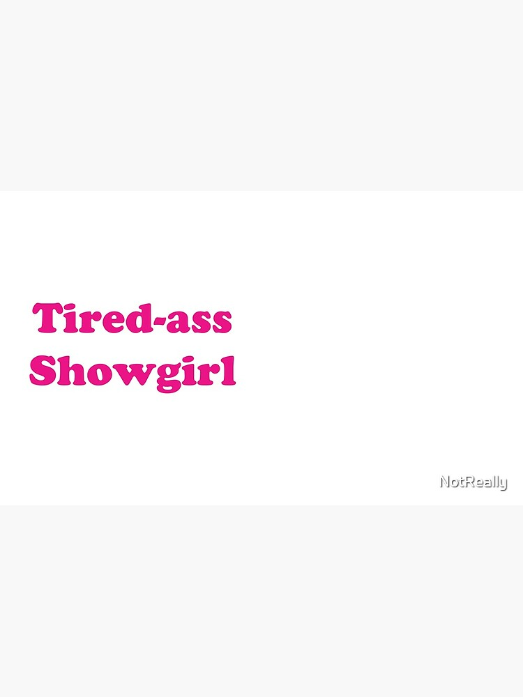 Tired-ass Showgirl by NotReally