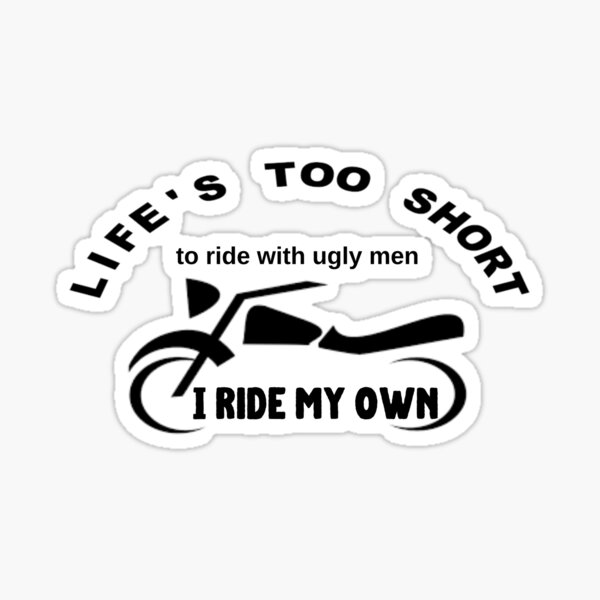 LIFE'S TOO SHORT to ride with ugly men, I Ride My Own Sticker