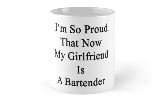 I'm So Proud That Now My Girlfriend Is A Bartender  by supernova23