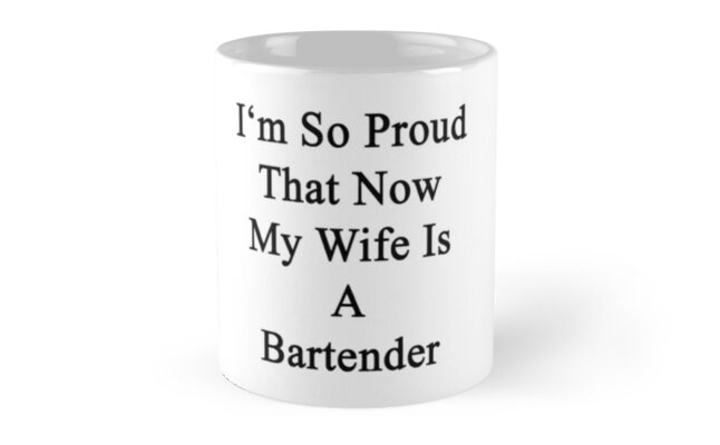 I'm So Proud That Now My Wife Is A Bartender  by supernova23