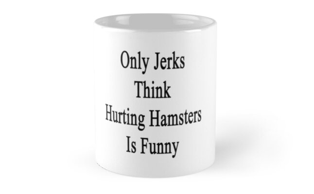 Only Jerks Think Hurting Hamsters Is Funny  by supernova23