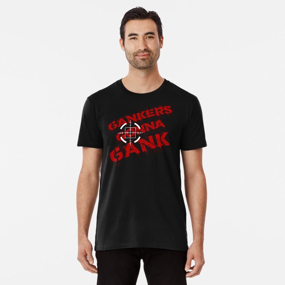 Gankers Gonna Gank Premium T-Shirt