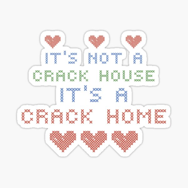 ITS NOT A CRACK HOUSE ITS A CRACK HOME Sticker