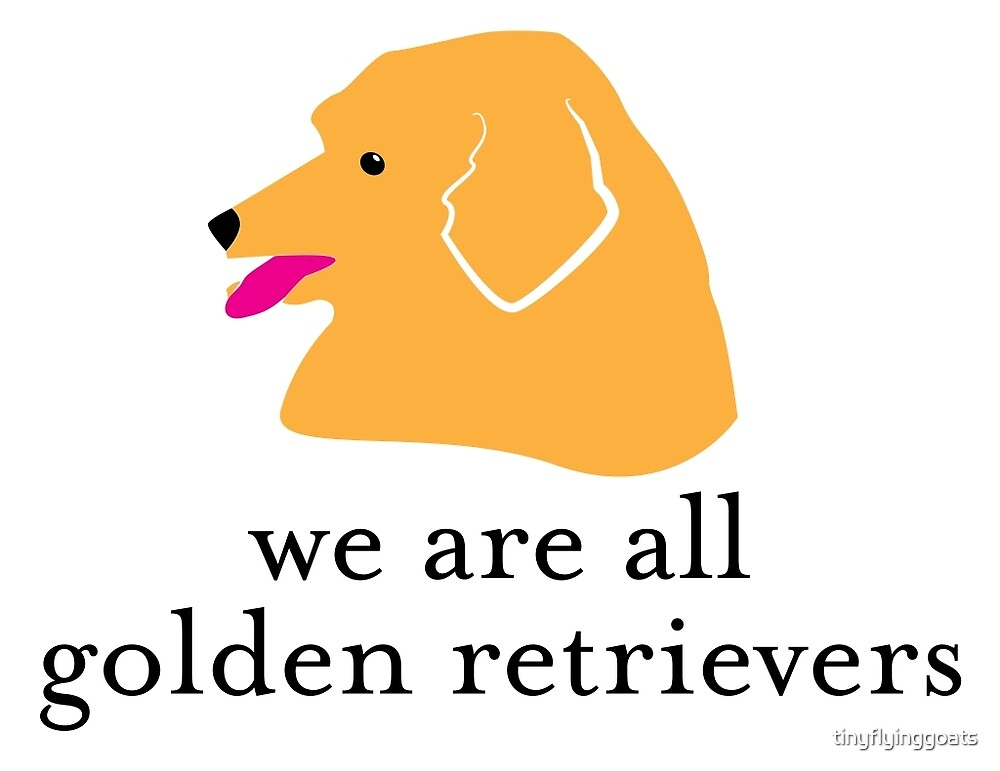 We are all Golden Retrievers by tinyflyinggoats