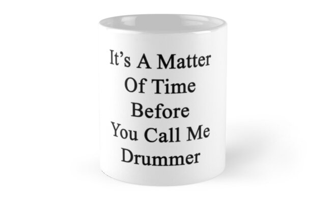 It's A Matter Of Time Before You Call Me Drummer  by supernova23
