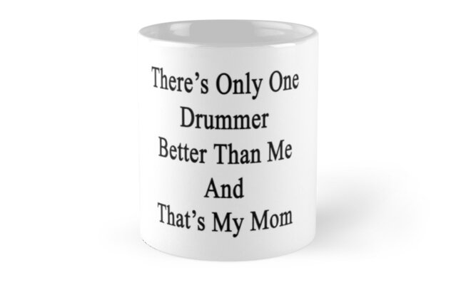 There's Only One Drummer Better Than Me And That's My Mom  by supernova23