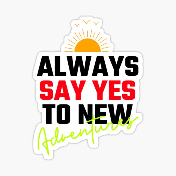 Always Say YES To New Adventures Sticker
