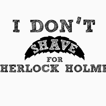 I Don't Shave For Sherlock Holmes by 1MoreMiracle