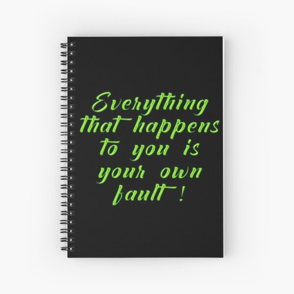 Everything That Happens To You Is Your Own Fault Spiral Notebook