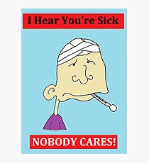 I Hear You're Sick - NOBODY CARES! Cynical Card Photographic Print