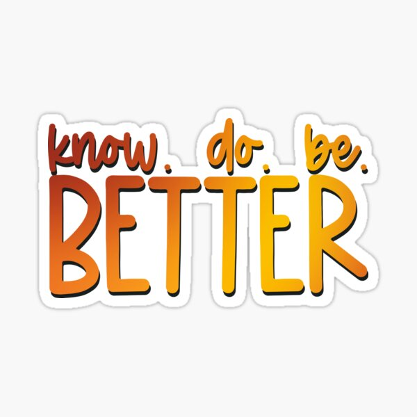 Know Better Do Better Be Better Sticker