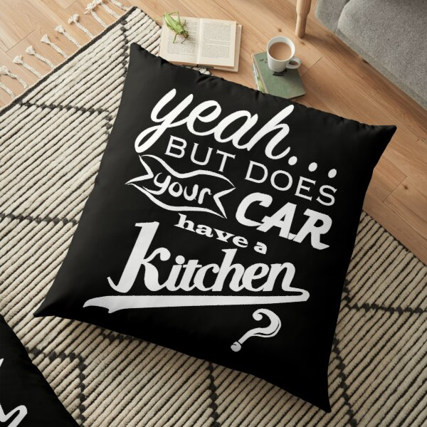 yeah... but does your car have a kitchen? Floor Pillow