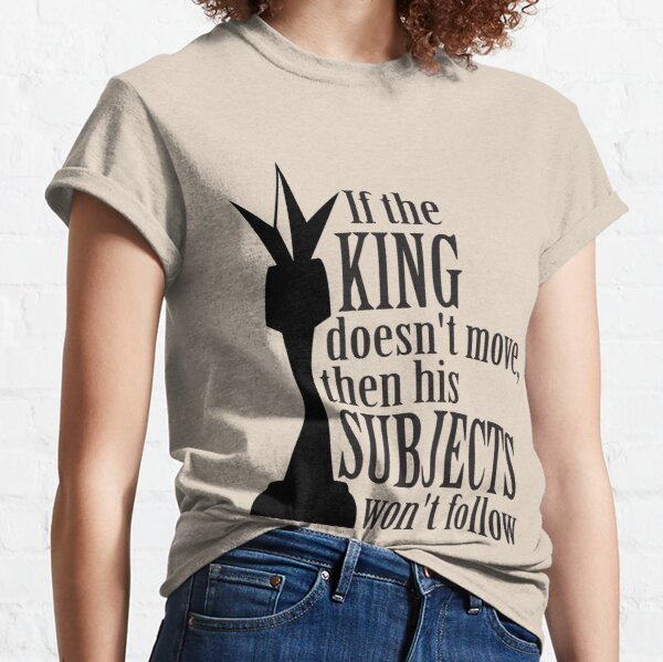 If the king doesn't move, then his subjects won't follow Classic T-Shirt