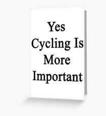Yes Cycling Is More Important  Greeting Card