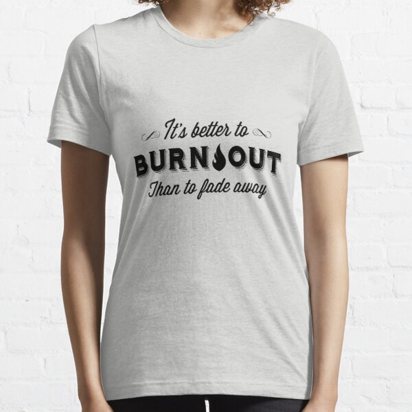 It's Better To Burn Out Than To Fade Away Essential T-Shirt
