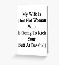My Wife Is That Hot Woman Who Is Going To Kick Your Butt At Baseball  Greeting Card