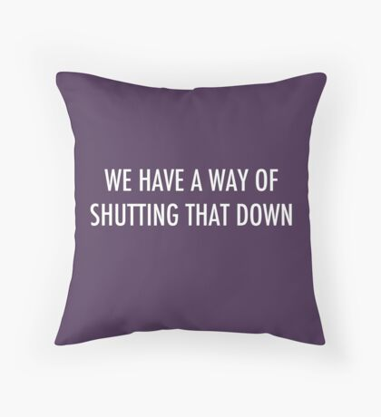 WE HAVE A WAY OF SHUTTING THAT DOWN - light text Throw Pillow
