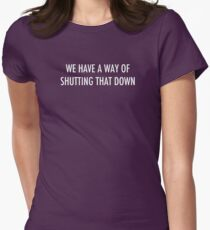 WE HAVE A WAY OF SHUTTING THAT DOWN - light text Womens Fitted T-Shirt