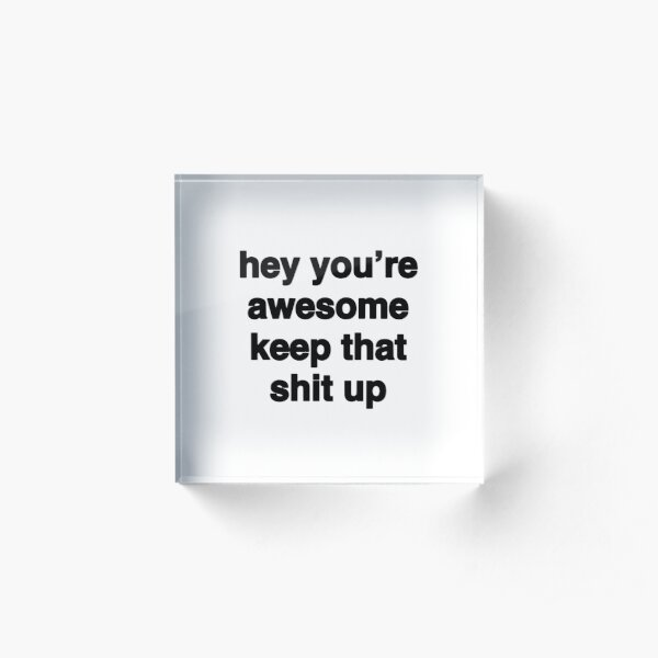 Hey You're Awesome Keep That Sh* Up - (white background, black font) Acrylic Block