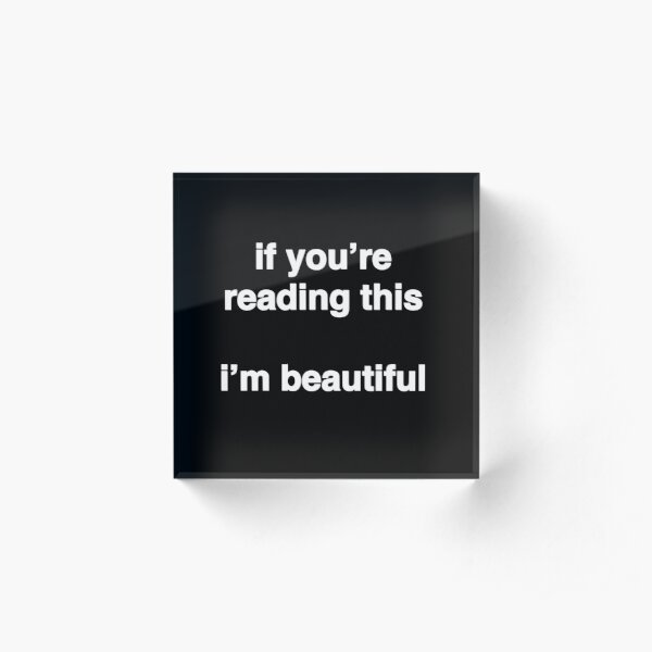 If You're Reading This I'm Beautiful - (black background, white font) Acrylic Block