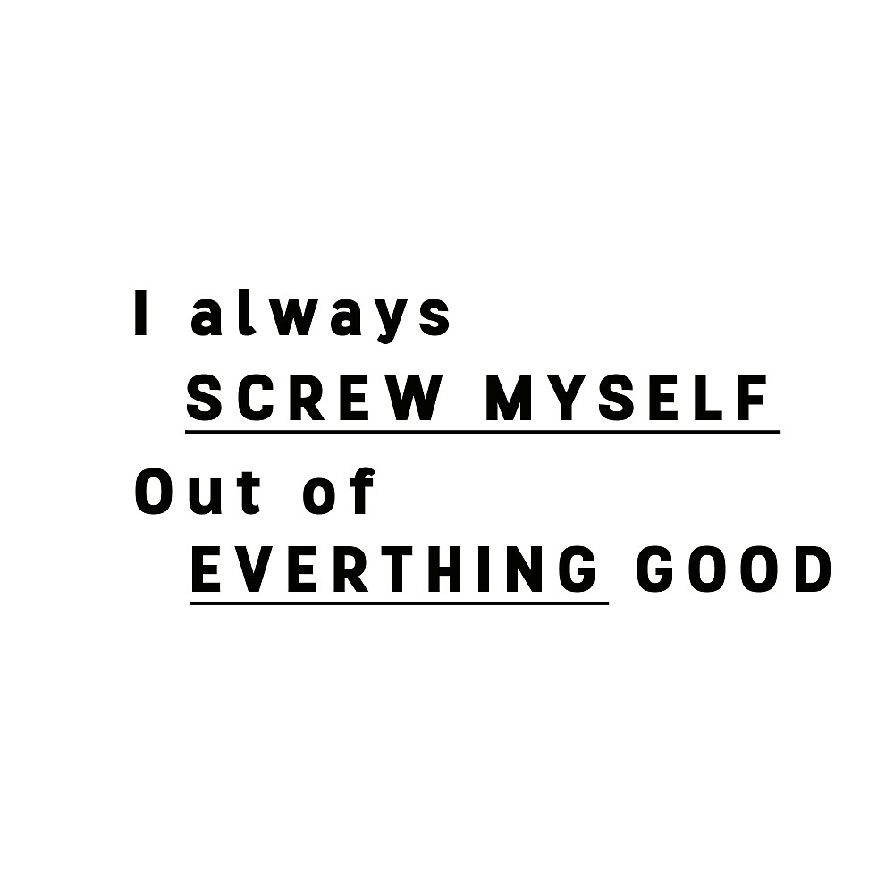 I ALWAYS SCREW MYSELF OUT OF EVERYTHING GOOD  by gc97