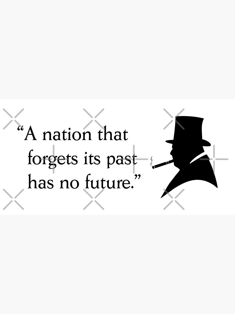 """Winston Churchill quote """"A nation that forgets its past has no future."""" by BigTime"""