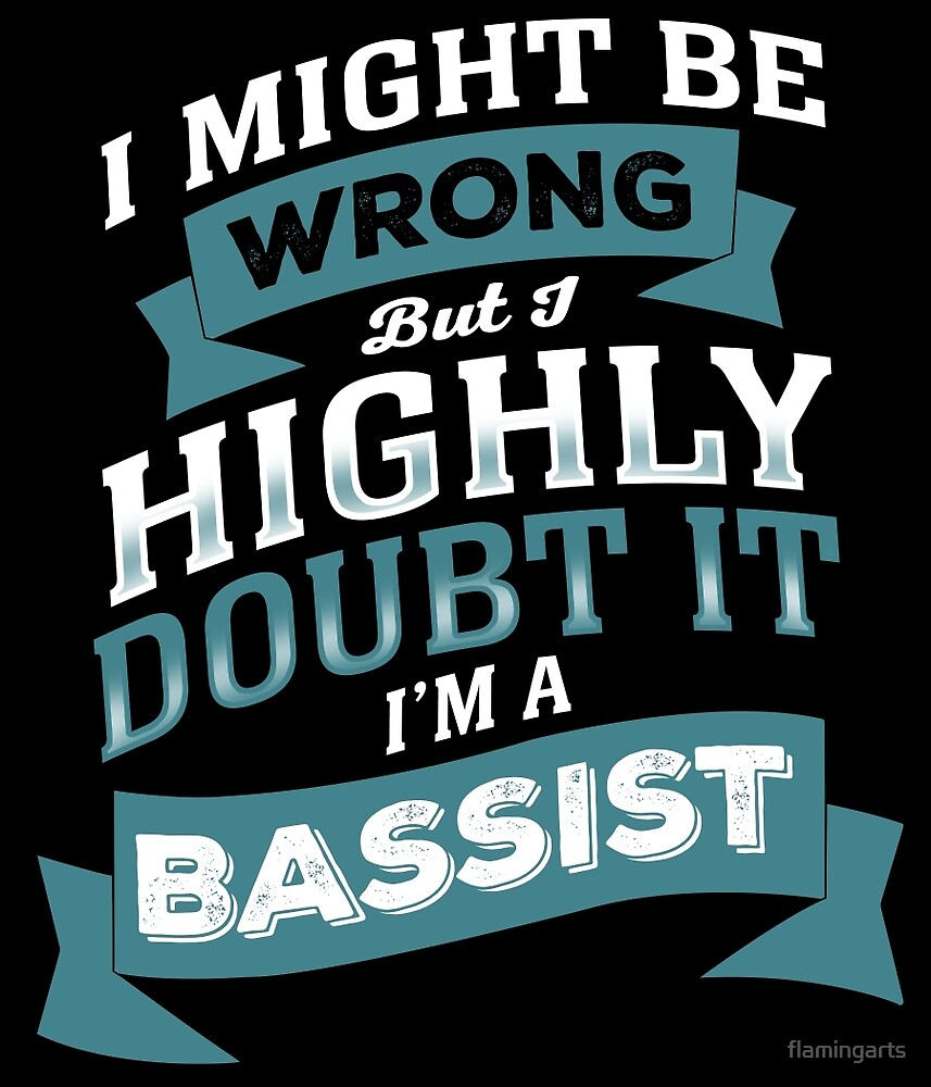I MIGHT BE WRONG BUT I HIGHLY DOUBT IT I'M A BASSIST by flamingarts