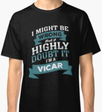 I MIGHT BE WRONG BUT I HIGHLY DOUBT IT I'M A VICAR Classic T-Shirt