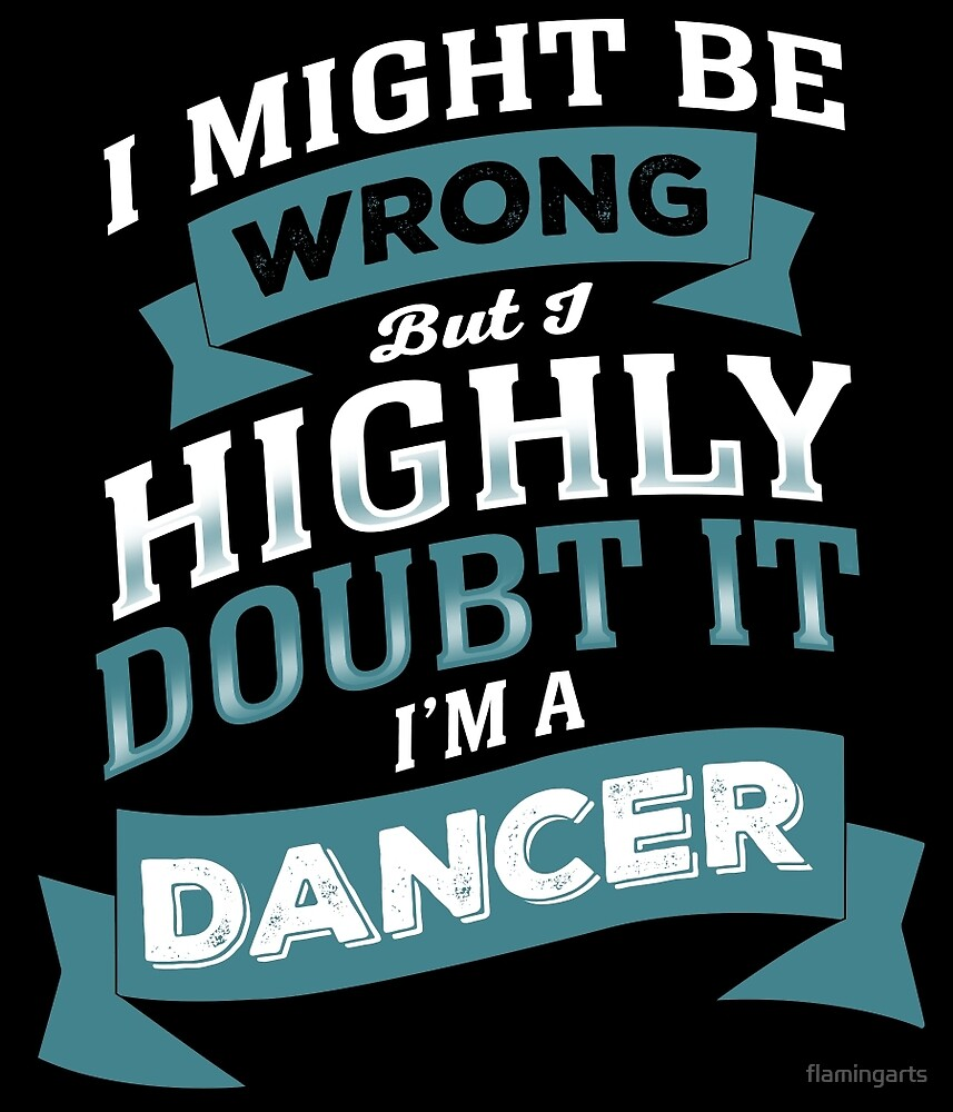 I MIGHT BE WRONG BUT I HIGHLY DOUBT IT I'M A DANCER by flamingarts