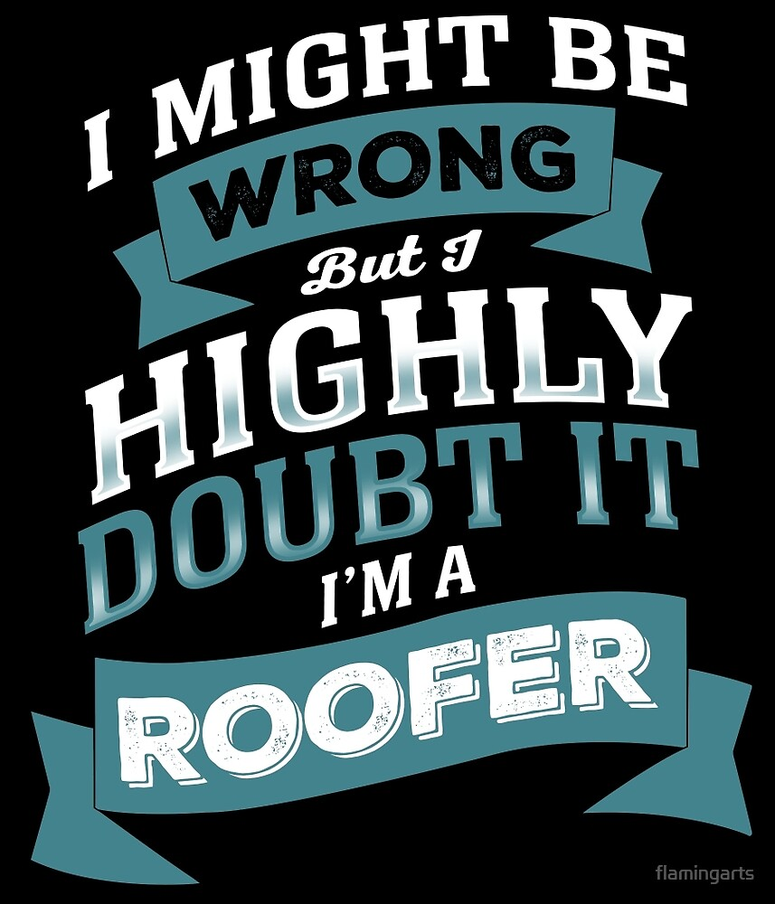 I MIGHT BE WRONG BUT I HIGHLY DOUBT IT I'M A ROOFER by flamingarts