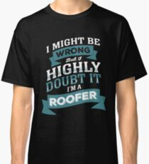 I MIGHT BE WRONG BUT I HIGHLY DOUBT IT I'M A ROOFER Classic T-Shirt